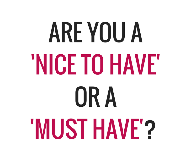 Are you a 'nice to have' or a 'MUST have'?